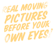 Real moving pictures before your own eyes!