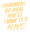 Movement so real you'll  think it's alive!